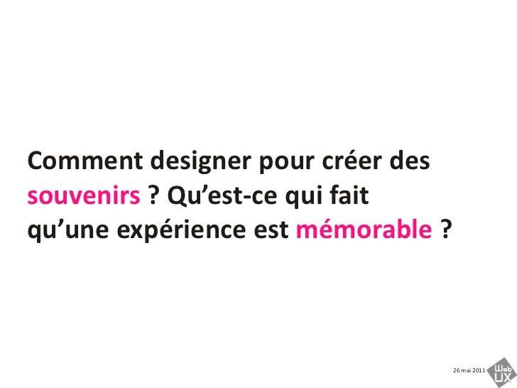 Comment designer pour créer des souvenirs ? Qu'est-ce qui fait qu'uneexpérienceestmémorable ?<br />
