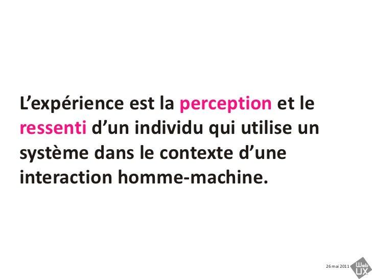 L'expérience est la perception et le ressenti d'un individu qui utilise un système dans le contexte d'une interaction homm...