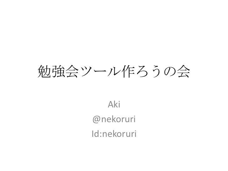 勉強会ツール作ろうの会<br />Aki<br />@nekoruri<br />Id:nekoruri<br />