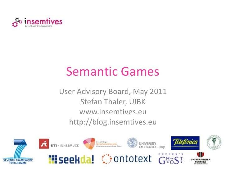 Semantic GamesUser Advisory Board, May 2011      Stefan Thaler, UIBK      www.insemtives.eu  http://blog.insemtives.eu