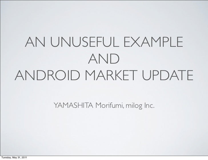 AN UNUSEFUL EXAMPLE                  AND          ANDROID MARKET UPDATE                        YAMASHITA Morifumi, milog I...