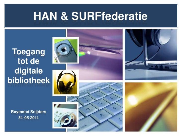 HAN & SURFfederatie<br />Toegang tot de digitale bibliotheek<br />Raymond Snijders<br />31-05-2011<br />