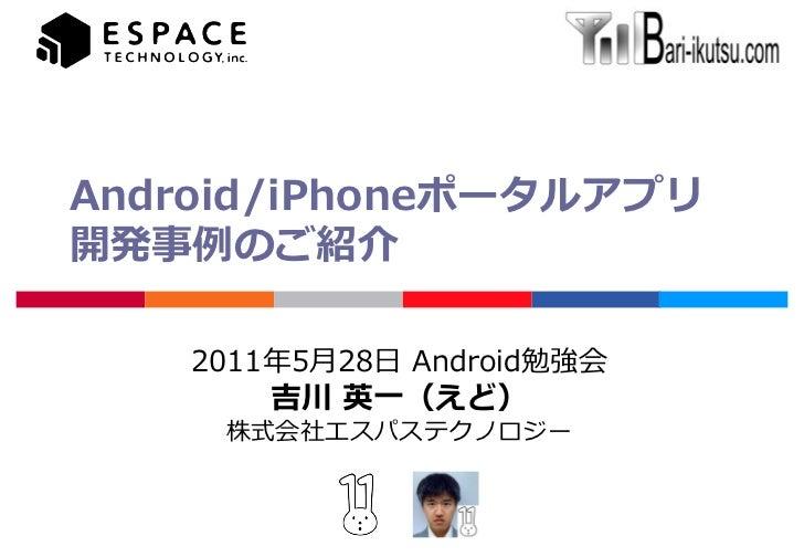 Android/iPhoneポータルアプリ開発事例のご紹介    2011年5月28日 Android勉強会        吉川 英一(えど)     株式会社エスパステクノロジー