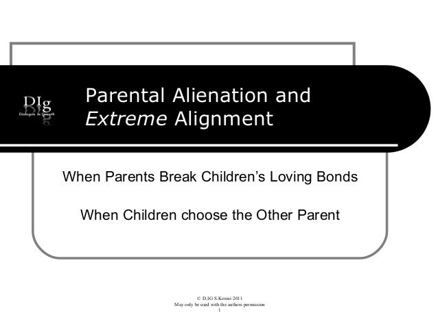 © D.I.G S.Korosi 2011 May only be used with the authors permission 1 Parental Alienation and Extreme Alignment When Parent...