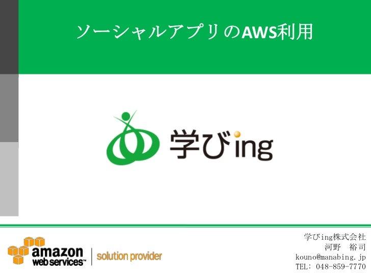 ソーシャルアプリのAWS利用<br />学びing株式会社<br /> 河野 裕司<br />kouno@manabing.jp <br />TEL: 048-859-7770<br />