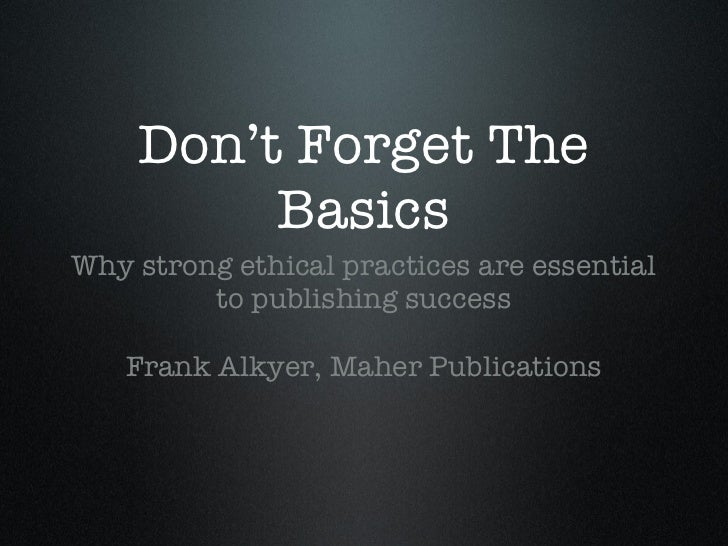 Don't Forget The Basics <ul><li>Why strong ethical practices are essential to publishing success </li></ul><ul><li>Frank A...
