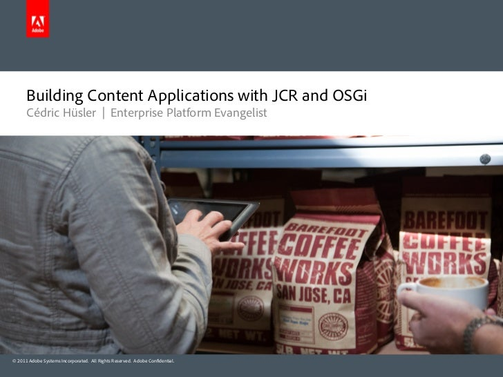 Building Content Applications with JCR and OSGi      Cédric Hüsler | Enterprise Platform Evangelist© 2011 Adobe Systems In...