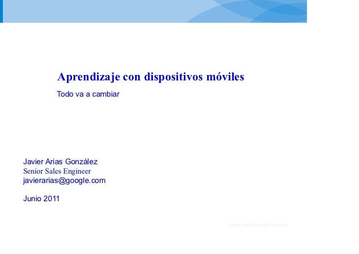 Aprendizaje con dispositivos móviles         Todo va a cambiarJavier Arias GonzálezSenior Sales Engineerjavierarias@google...