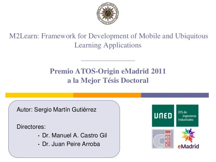 M2Learn: Framework for Development of Mobile and Ubiquitous Learning Applications Premio ATOS-Origin eMadrid2011 a la Mej...