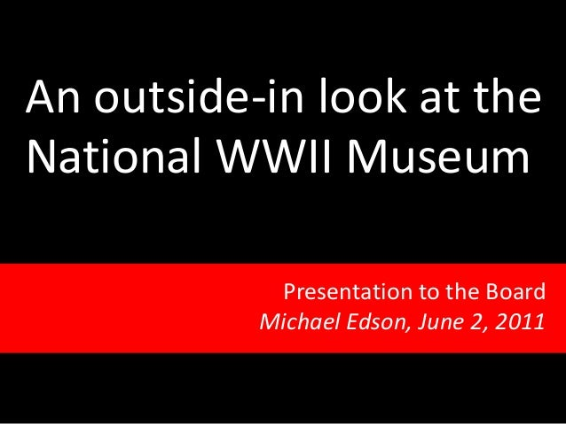 An outside-in look at the National WWII Museum Presentation to the Board Michael Edson, June 2, 2011