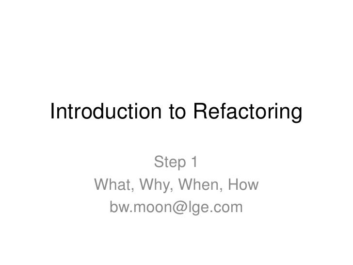Introduction to Refactoring           Step 1    What, Why, When, How     bw.moon@lge.com