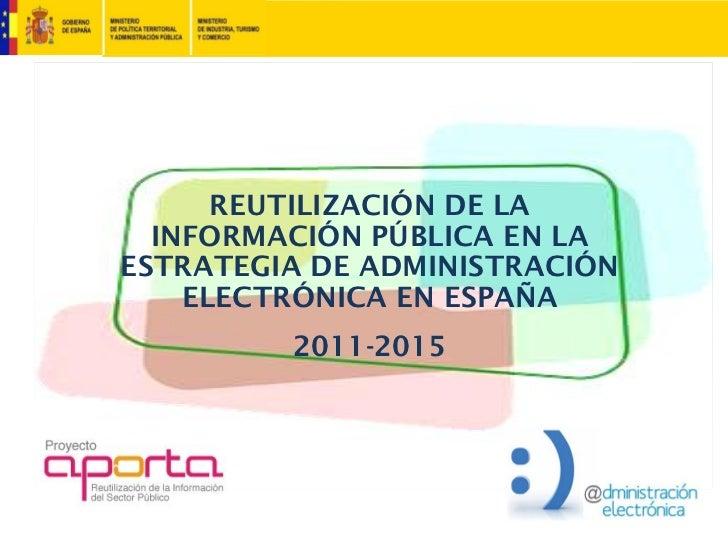 REUTILIZACIÓN DE LA  INFORMACIÓN PÚBLICA EN LAESTRATEGIA DE ADMINISTRACIÓN    ELECTRÓNICA EN ESPAÑA         2011-2015