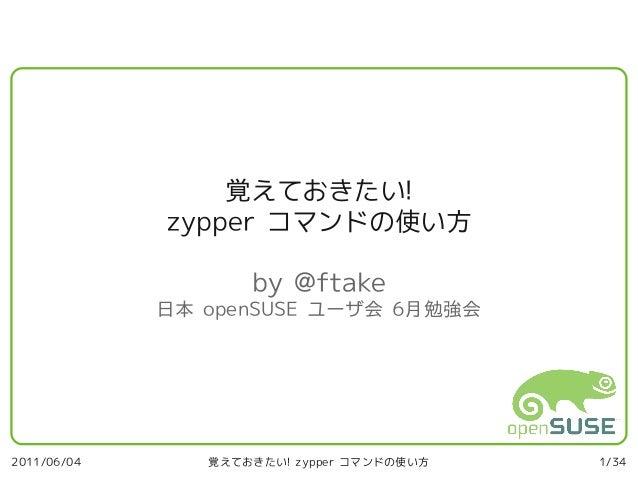 覚えておきたい!             zypper コマンドの使い方                    by @ftake             日本 openSUSE ユーザ会 6月勉強会2011/06/04      覚えておきた...