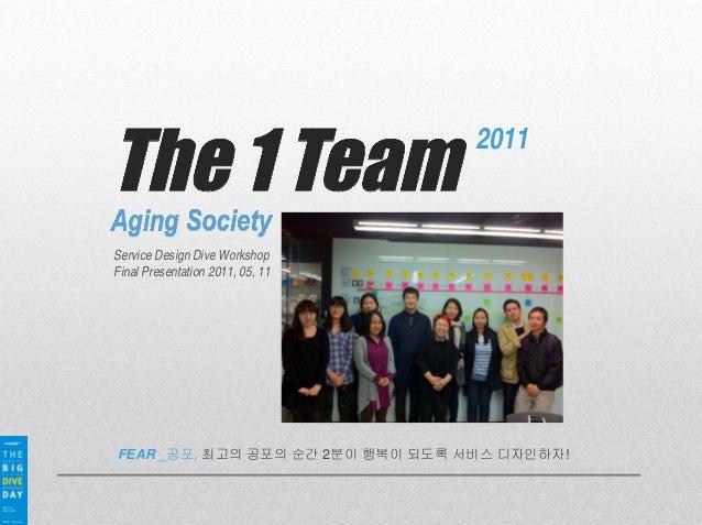 2011 Service Design Dive Workshop Final Presentation 2011, 05, 11 FEAR _공포, 최고의 공포의 순간 2분이 행복이 되도록 서비스 디자인하자!