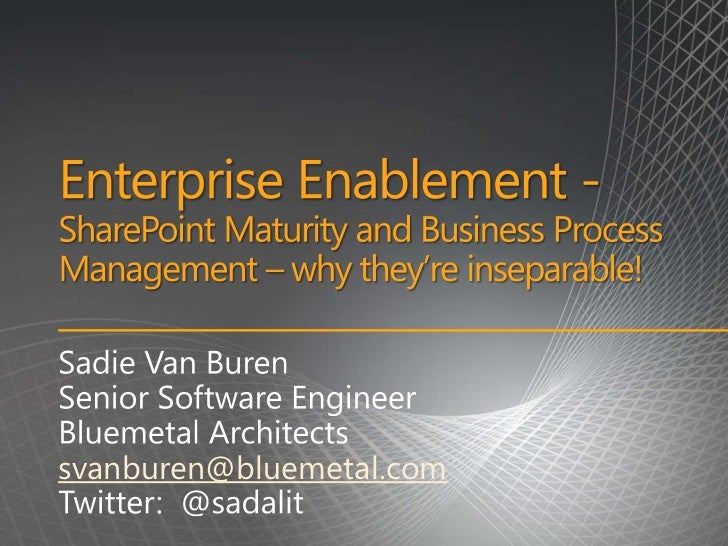 Enterprise Enablement - SharePoint Maturity and Business Process Management – why they're inseparable!<br />Sadie Van Bure...