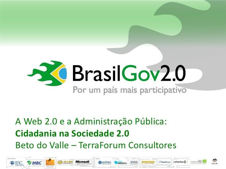 A Web 2.0 e a Administração Pública:Cidadania na Sociedade 2.0Beto do Valle – TerraForum Consultores