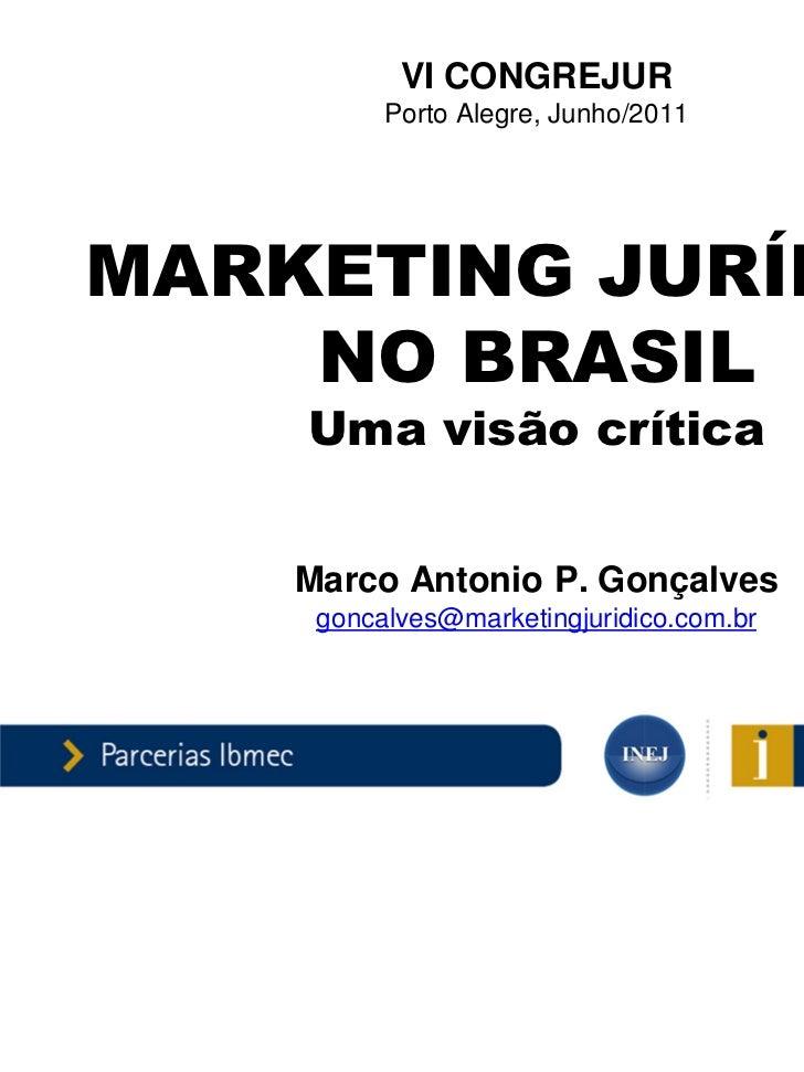VI CONGREJUR          Porto Alegre, Junho/2011MARKETING JURÍDICO    NO BRASIL    Uma visão crítica    Marco Antonio P. Gon...