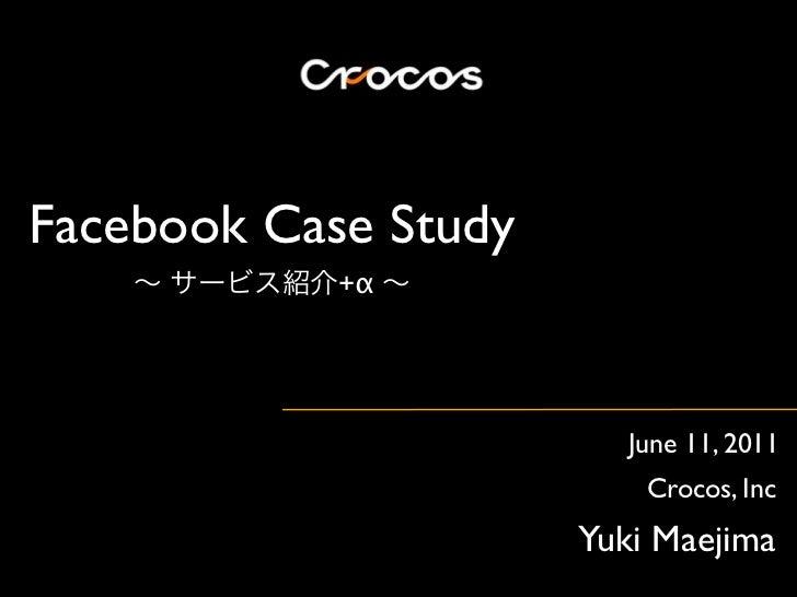 Facebook Case Study            +α                         June 11, 2011                          Crocos, Inc              ...