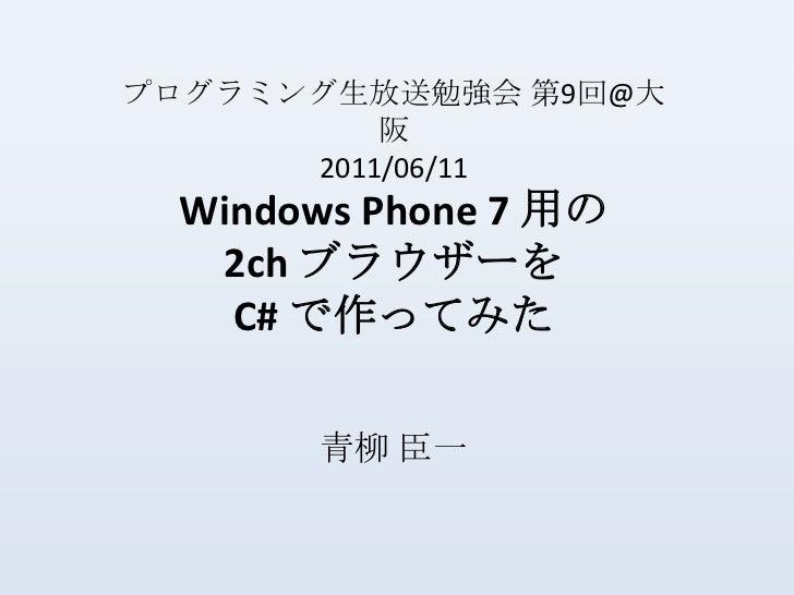 プログラミング生放送勉強会 第9回@大阪<br />2011/06/11<br />Windows Phone 7 用の2ch ブラウザーをC# で作ってみた <br />青柳 臣一<br />