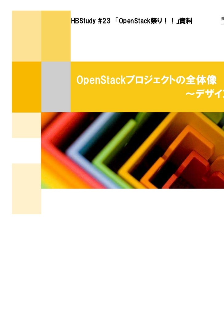 HBStudy #23 「OpenStack祭り!!」資料 OpenStackプロジェクトの全体像                 ~デザインサミット便り~                                 2011年6月11日 ...