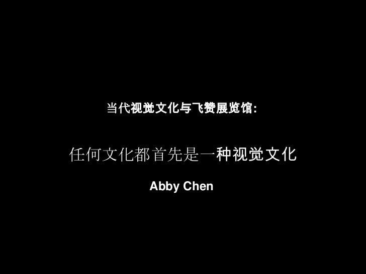 当代视觉文化与飞赞展览馆: 任何文化都首先是一种视觉文化Abby Chen <br />