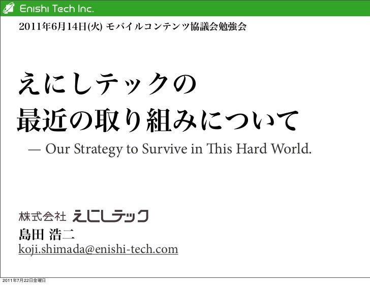 — Our Strategy to Survive in is Hard World.       koji.shimada@enishi-tech.com2011   7   22