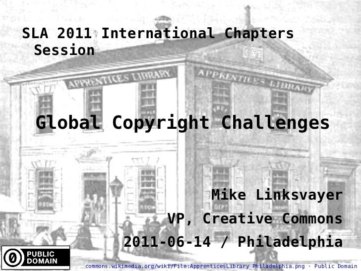 SLA 2011 International Chapters Session Global Copyright Challenges Mike Linksvayer VP, Creative Commons 2011-06-14 / Phil...