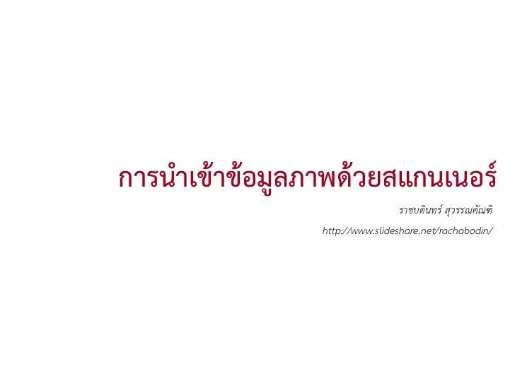 การนําเขาขอมูลภาพดวยสแกนเนอร                                  ราชบดินทร สุวรรณคัณฑิ                 http://www.slides...