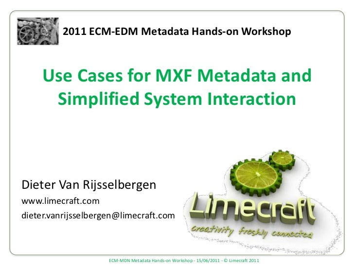 2011 ECM-EDM Metadata Hands-on Workshop<br />Use Cases for MXF Metadata and Simplified System Interaction<br />Dieter Van ...