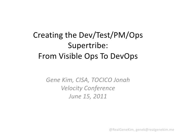 Creating the Dev/Test/PM/Ops Supertribe: From Visible Ops ToDevOps<br />Gene Kim, CISA, TOCICO JonahVelocity ConferenceJun...