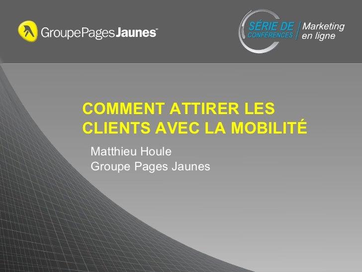 COMMENT ATTIRER LES CLIENTS AVEC LA MOBILITÉ Matthieu Houle Groupe Pages Jaunes