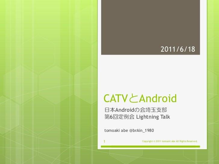 2011/6/18CATVとAndroid日本Androidの会埼玉支部第6回定例会 Lightning Talktomoaki abe @brAin_19801                Copyright © 2011 tomoaki ...