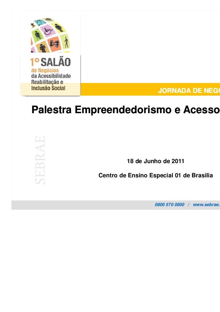 JORNADA DE NEGÓCIOS INCLUSIVOSPalestra Empreendedorismo e Acesso a MercadosSEBRAE                     18 de Junho de 2011 ...