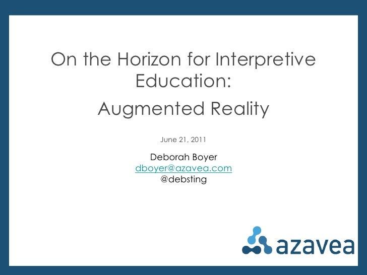 On the Horizon for Interpretive Education:<br />Augmented Reality<br />June 21, 2011<br />Deborah Boyer<br />dboyer@azavea...