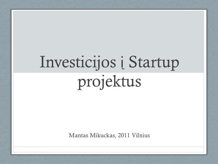 Investicijos į Startup     projektus    Mantas Mikuckas, 2011 Vilnius