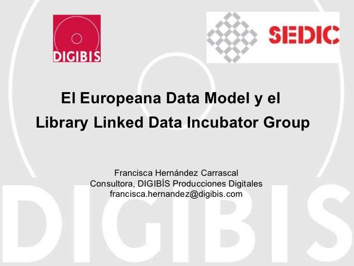 El Europeana Data Model y el  Library Linked Data Incubator Group Francisca Hernández Carrascal Consultora, DIGIBÍS Produc...