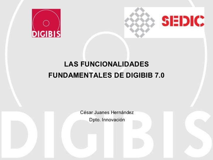 LAS FUNCIONALIDADES FUNDAMENTALES DE DIGIBIB 7.0 César Juanes Hernández Dpto. Innovación
