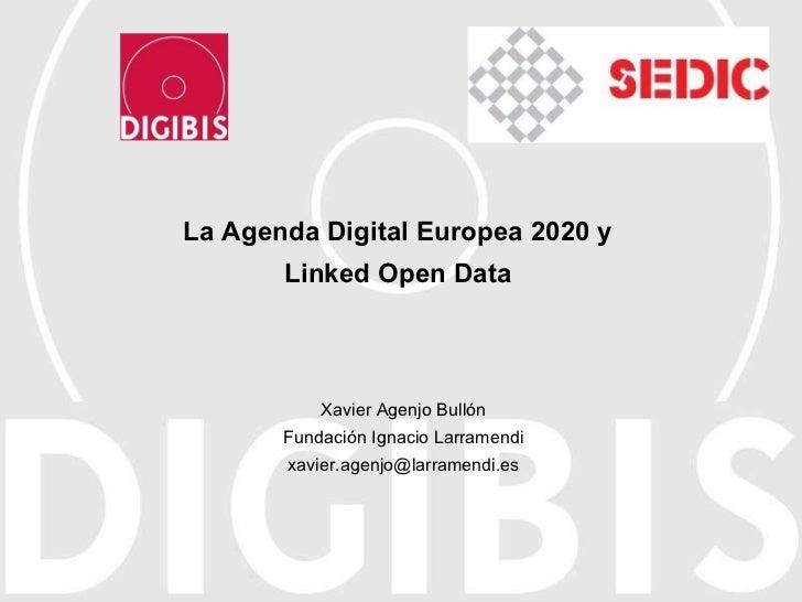 La Agenda Digital Europea 2020 y Linked Open Data Xavier Agenjo Bullón Fundación Ignacio Larramendi [email_address]