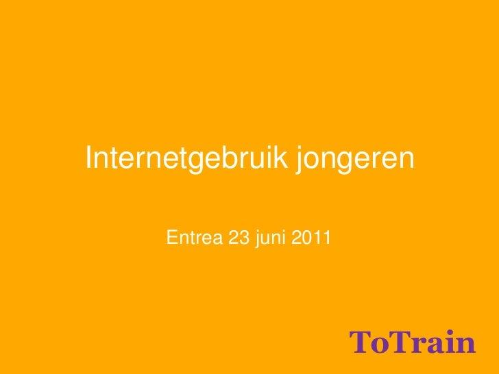 Internetgebruik jongeren<br />Entrea 23 juni 2011<br />ToTrain<br />