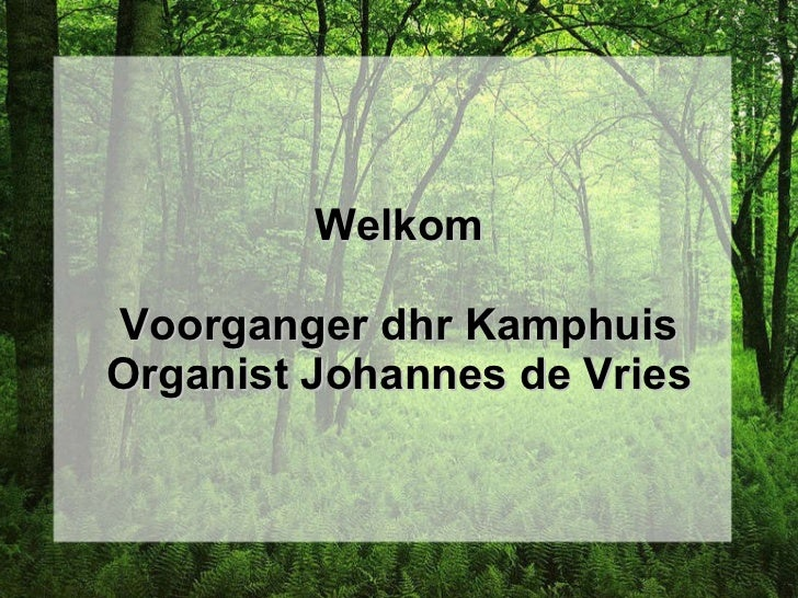 Welkom Voorganger dhr Kamphuis Organist Johannes de Vries