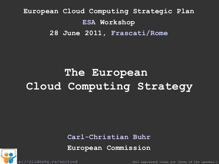 European Cloud Computing Strategic Plan ESA  Workshop 28 June 2011,  Frascati /Rome The European  Cloud Computing Strategy...