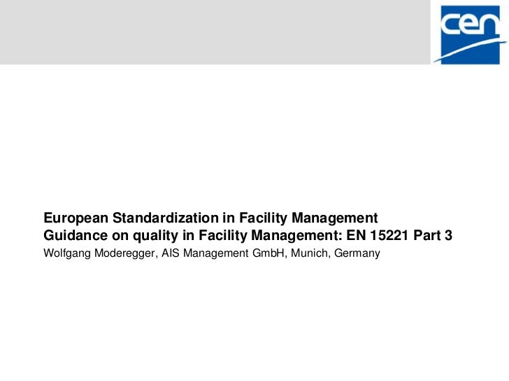 European Standardization in Facility ManagementGuidance on quality in Facility Management: EN 15221 Part 3Wolfgang Modereg...