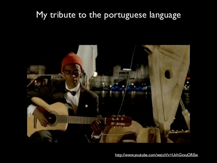 My tribute to the portuguese language                    http://www.youtube.com/watch?v=UvhGvxuOREw