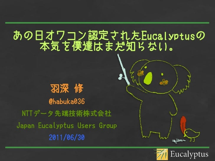 あの日オワコン認定されたEucalyptusの   本気を僕達はまだ知らない。         羽深 修        @habuka036 NTTデータ先端技術株式会社Japan Eucalyptus Users Group        2...