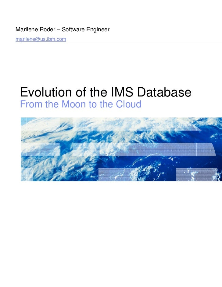 Marilene Roder – Software Engineermarilene@us.ibm.com Evolution of the IMS Database From the Moon to the Cloud            ...