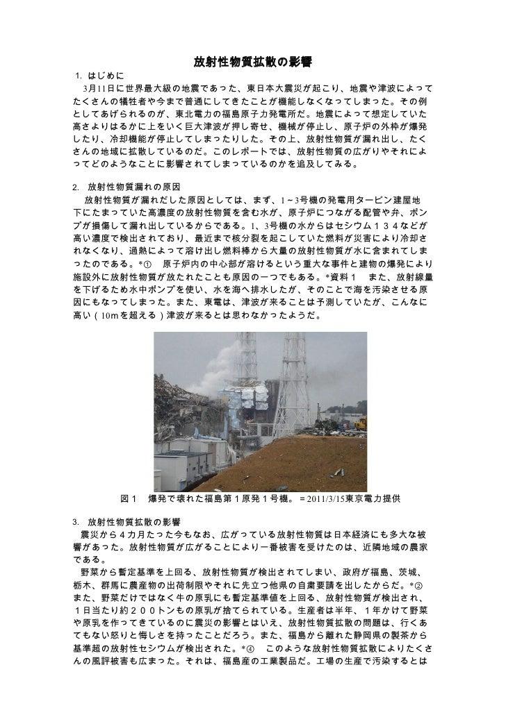放射性物質拡散の影響1. はじめに  3月11日に世界最大級の地震であった、東日本大震災が起こり、地震や津波によってたくさんの犠牲者や今まで普通にしてきたことが機能しなくなってしまった。その例としてあげられるのが、東北電力の福島原子力発電所だ。...