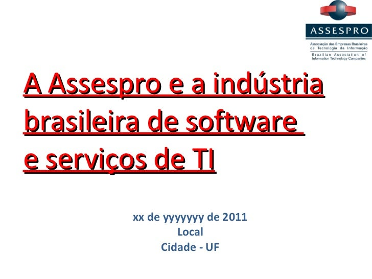 A Assespro e a indústria brasileira de software  e serviços de TI xx de yyyyyyy de 2011 Local Cidade - UF
