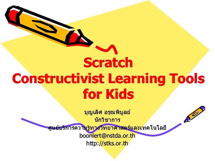ScratchConstructivist Learning Tools          for Kids                   บุญเลิศ อรุณพิบูลย์                        นักวิช...