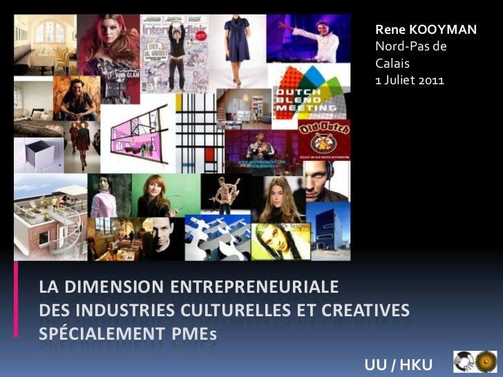 Rene KOOYMANNord-Pas de Calais<br />1 Juliet 2011<br />La dimension entrepreneuriale des industries culturelles et creativ...