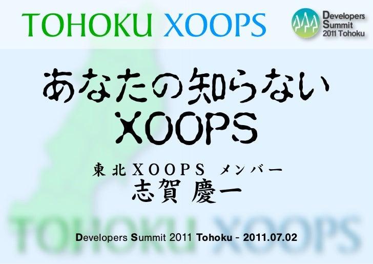 TOHOKU XOOPSあなたの知らない  XOOPS    東 北 X O O P S  メ ン バ ー            志賀 慶一  Developers Summit 2011 Tohoku - 2011.07.02